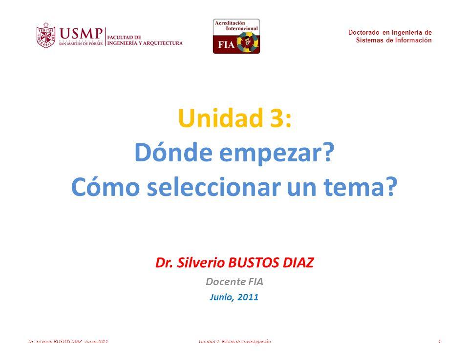 Unidad 3: Dónde empezar? Cómo seleccionar un tema? Dr. Silverio BUSTOS DIAZ Docente FIA Junio, 2011 Doctorado en Ingeniería de Sistemas de Información