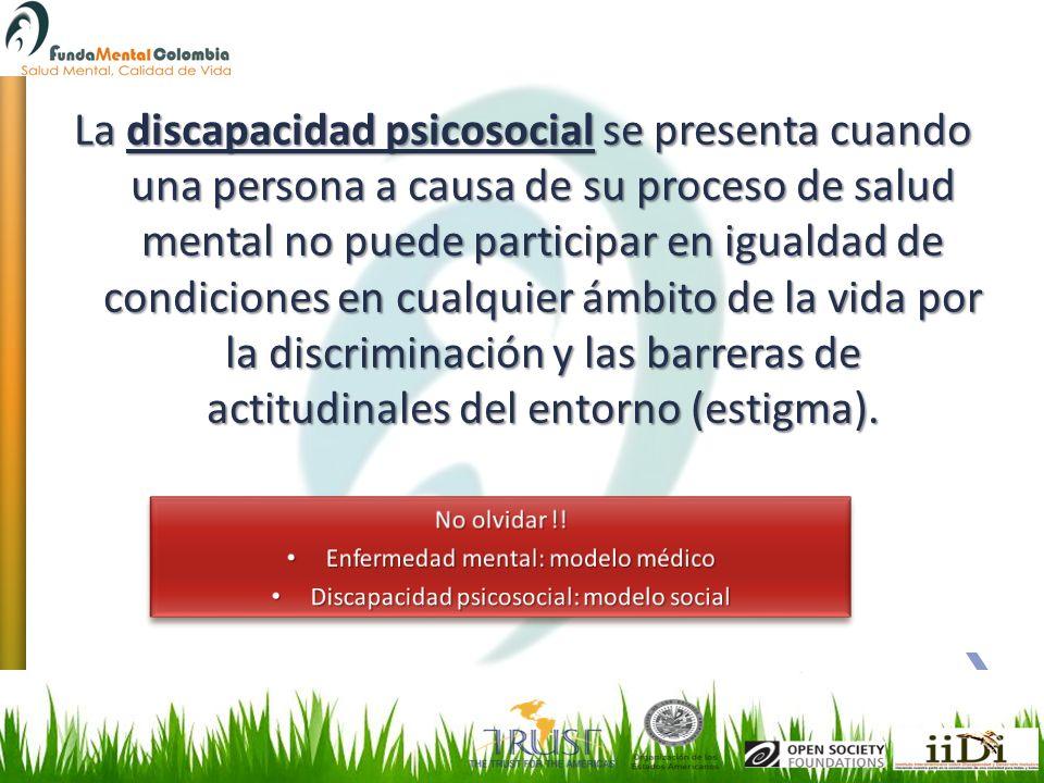 La discapacidad psicosocial se presenta cuando una persona a causa de su proceso de salud mental no puede participar en igualdad de condiciones en cua