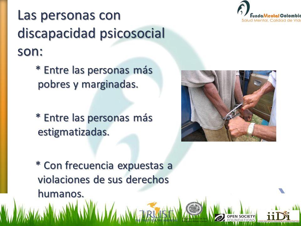 Las personas con discapacidad psicosocial son: * Entre las personas más pobres y marginadas. * Entre las personas más estigmatizadas. * Con frecuencia