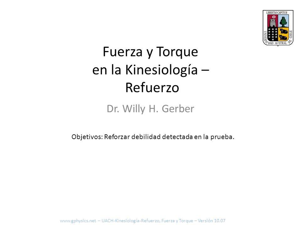 Fuerza y Torque en la Kinesiología – Refuerzo Dr. Willy H. Gerber Objetivos: Reforzar debilidad detectada en la prueba. www.gphysics.net – UACH-Kinesi