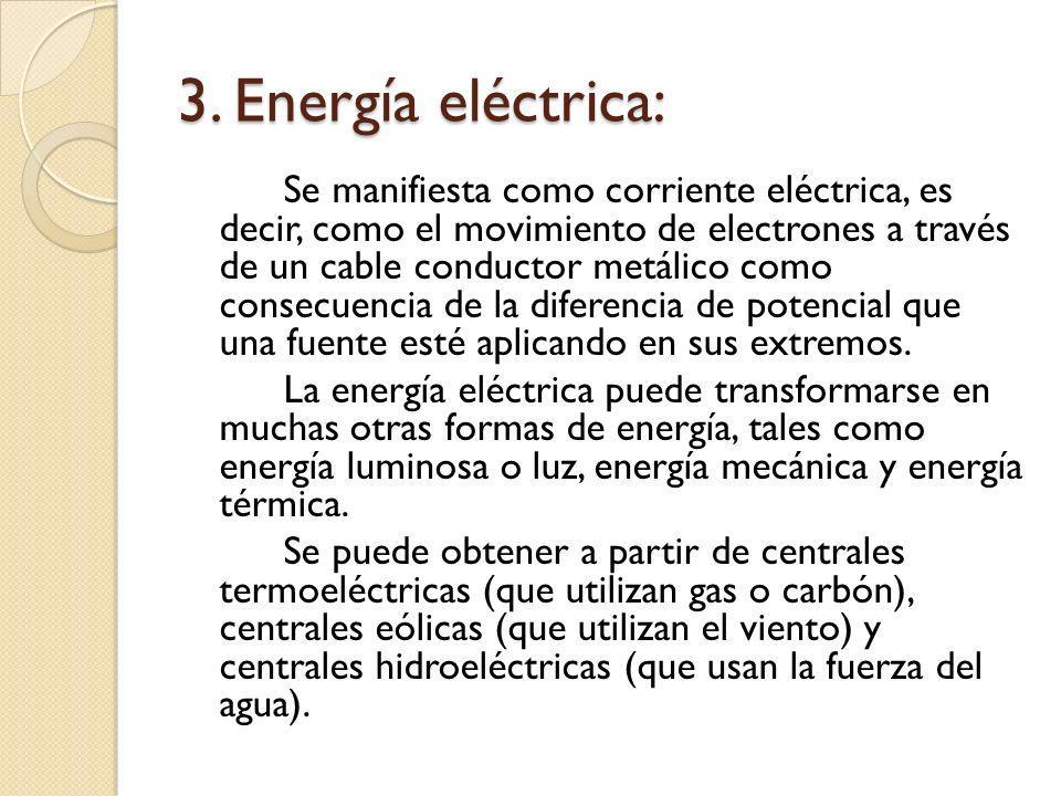 3. Energía eléctrica: Se manifiesta como corriente eléctrica, es decir, como el movimiento de electrones a través de un cable conductor metálico como