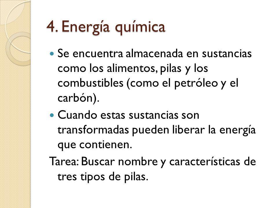 4. Energía química Se encuentra almacenada en sustancias como los alimentos, pilas y los combustibles (como el petróleo y el carbón). Cuando estas sus
