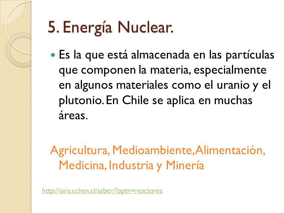 5. Energía Nuclear. Es la que está almacenada en las partículas que componen la materia, especialmente en algunos materiales como el uranio y el pluto