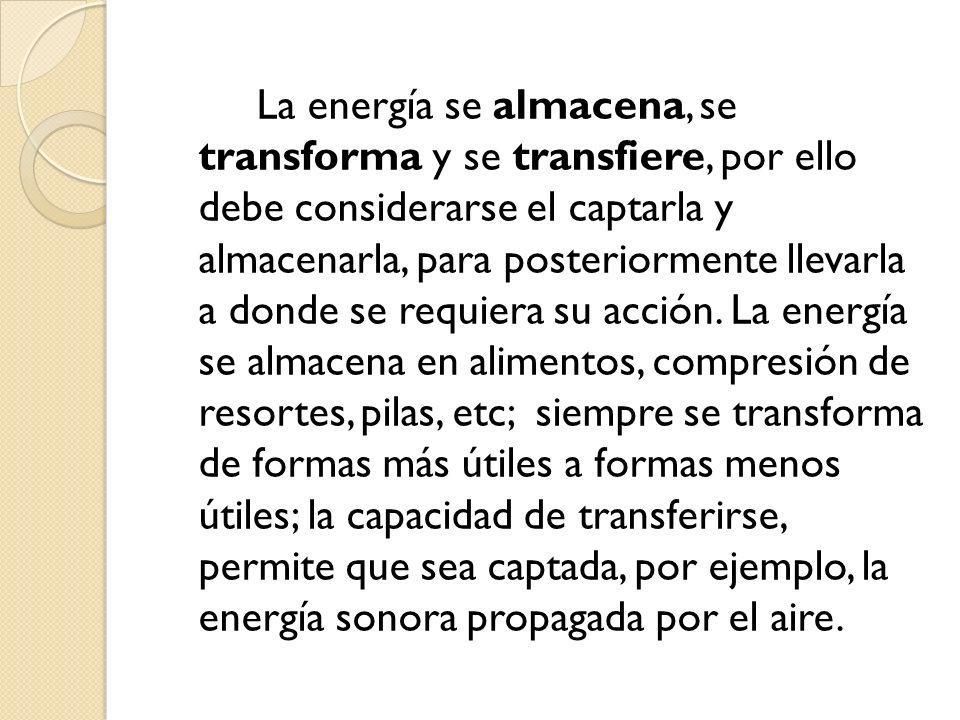 La energía se almacena, se transforma y se transfiere, por ello debe considerarse el captarla y almacenarla, para posteriormente llevarla a donde se r