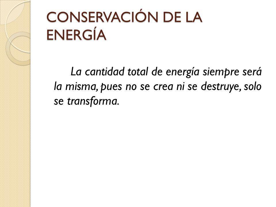 CONSERVACIÓN DE LA ENERGÍA La cantidad total de energía siempre será la misma, pues no se crea ni se destruye, solo se transforma.