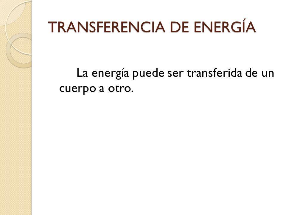 TRANSFERENCIA DE ENERGÍA La energía puede ser transferida de un cuerpo a otro.