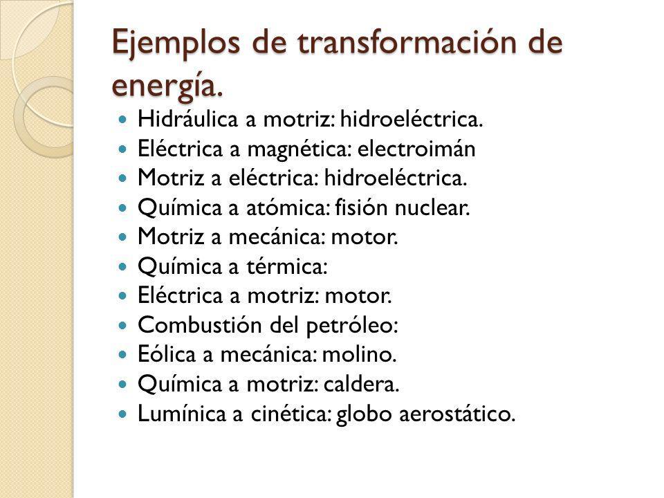 Ejemplos de transformación de energía. Hidráulica a motriz: hidroeléctrica. Eléctrica a magnética: electroimán Motriz a eléctrica: hidroeléctrica. Quí
