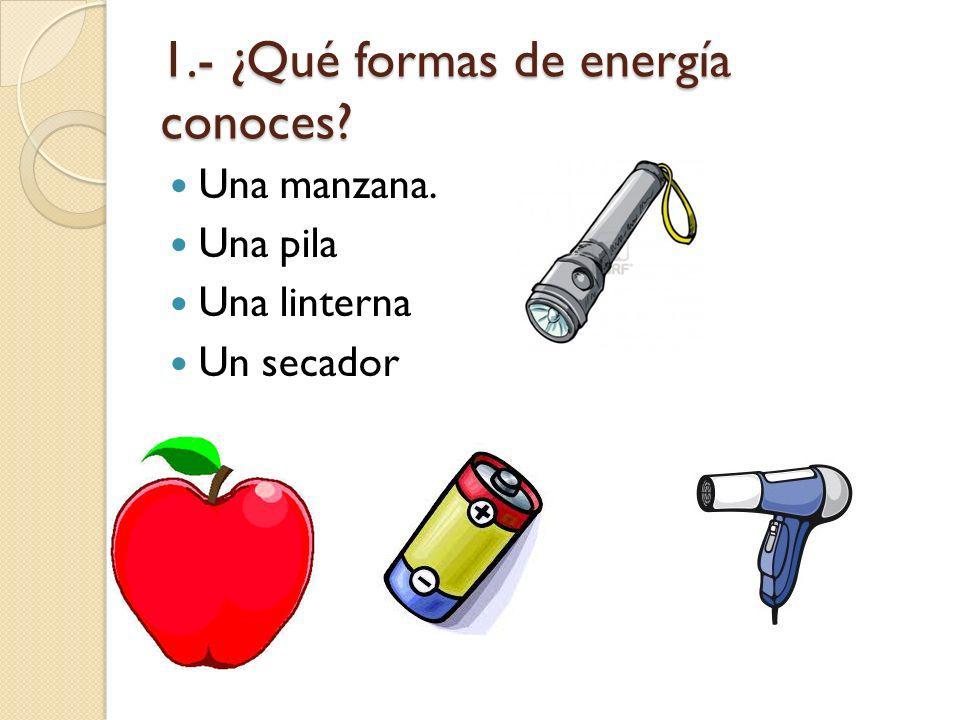 1.- ¿Qué formas de energía conoces? Una manzana. Una pila Una linterna Un secador