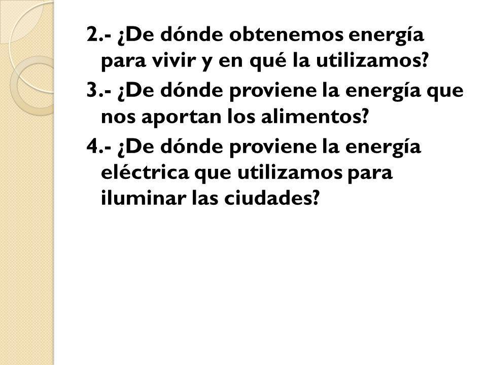 2.- ¿De dónde obtenemos energía para vivir y en qué la utilizamos? 3.- ¿De dónde proviene la energía que nos aportan los alimentos? 4.- ¿De dónde prov