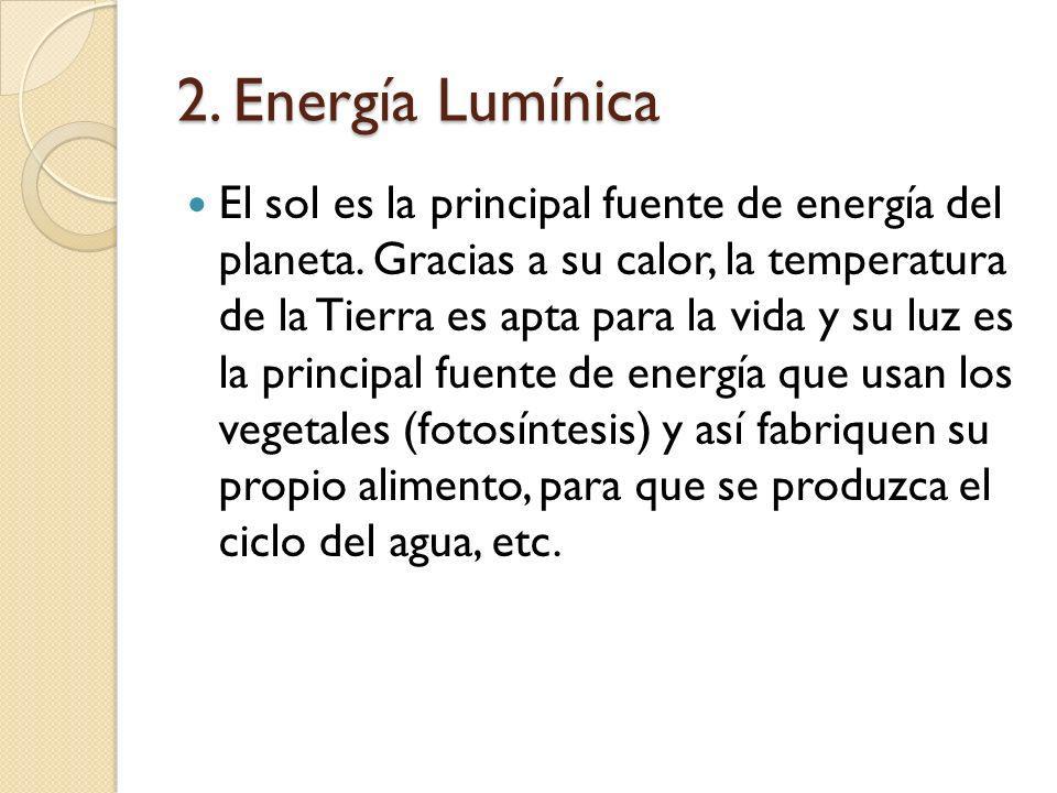 2. Energía Lumínica El sol es la principal fuente de energía del planeta. Gracias a su calor, la temperatura de la Tierra es apta para la vida y su lu