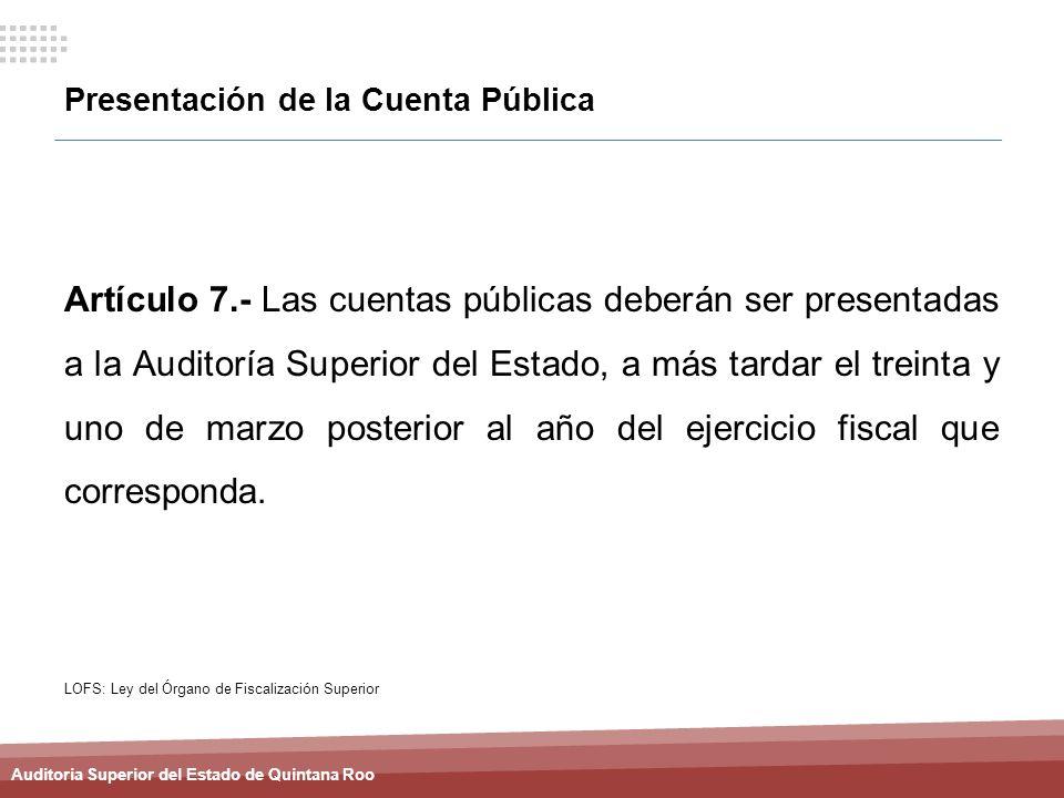Auditoria Superior del Estado de Quintana Roo Presentación de la Cuenta Pública Artículo 7.- Las cuentas públicas deberán ser presentadas a la Auditor
