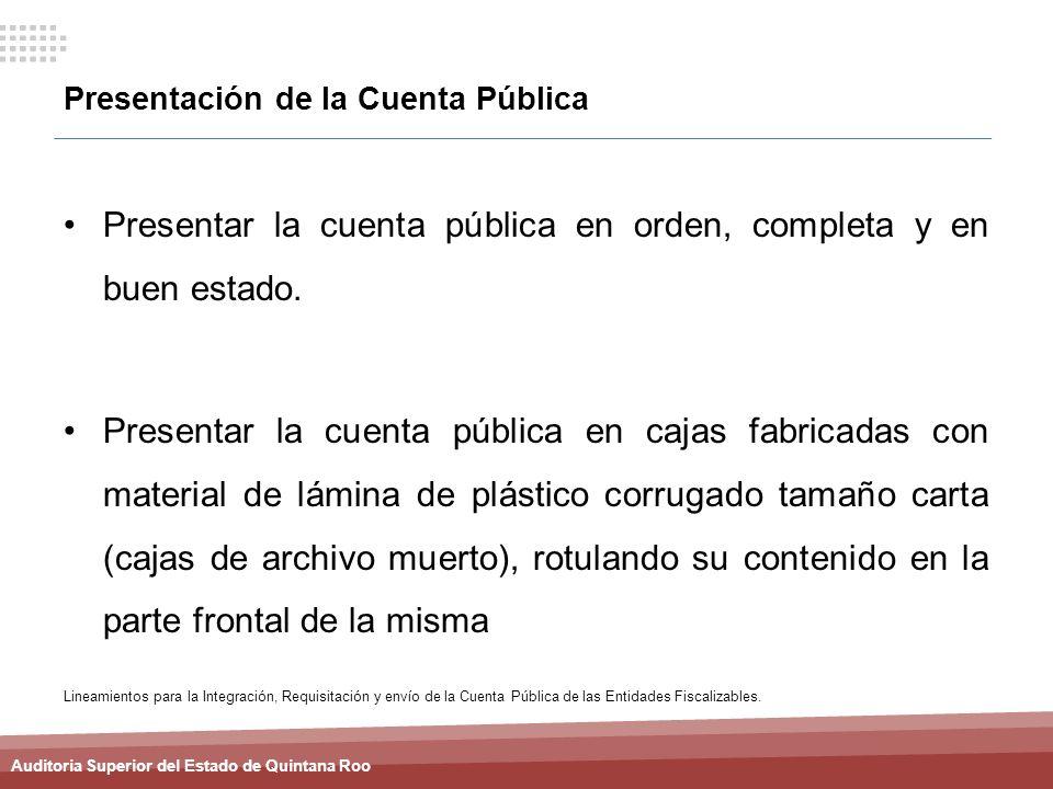 Auditoria Superior del Estado de Quintana Roo Presentación de la Cuenta Pública Presentar la cuenta pública en orden, completa y en buen estado. Prese