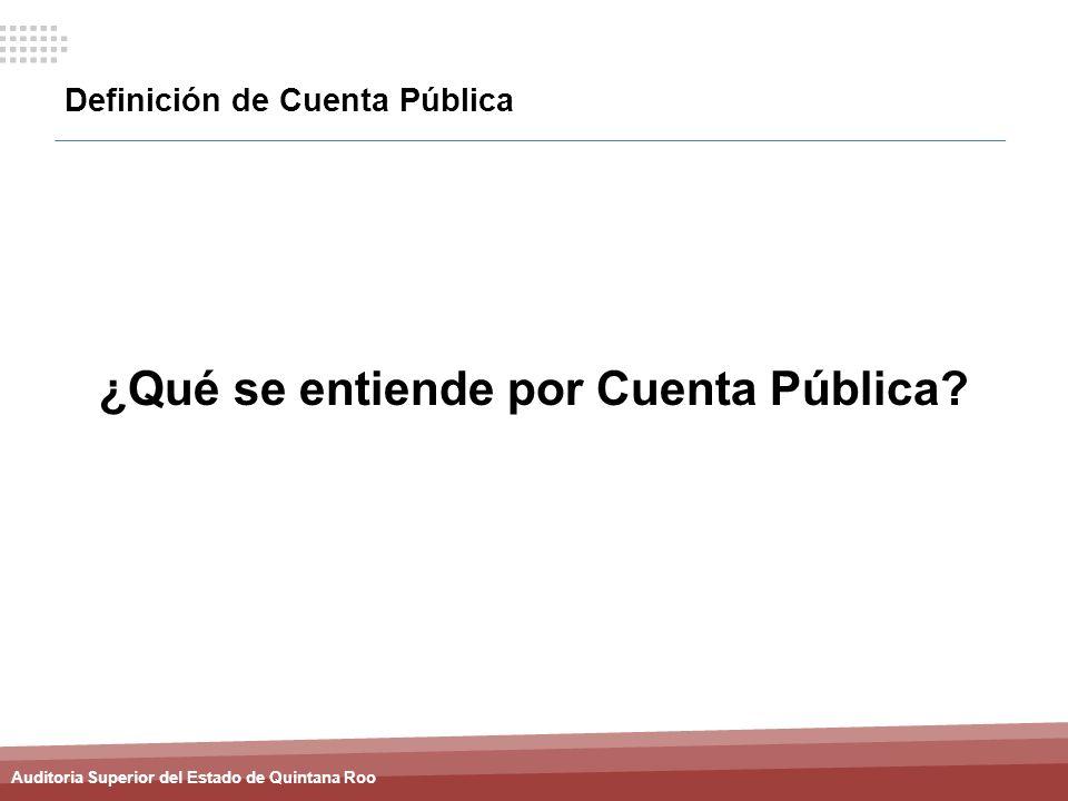 Auditoria Superior del Estado de Quintana Roo Definición de Cuenta Pública ¿Qué se entiende por Cuenta Pública?