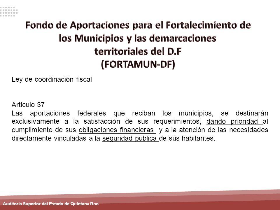 Auditoria Superior del Estado de Quintana Roo Ley de coordinación fiscal Articulo 37 Las aportaciones federales que reciban los municipios, se destina