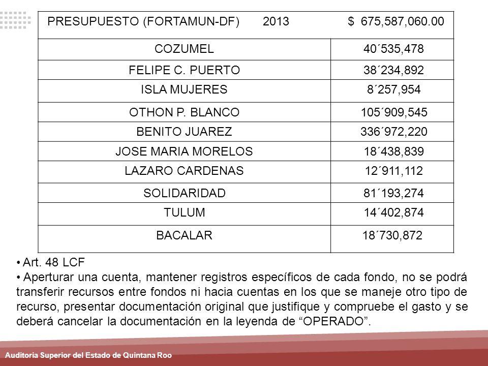 Auditoria Superior del Estado de Quintana Roo PRESUPUESTO (FORTAMUN-DF) 2013 $ 675,587,060.00 COZUMEL 40´535,478 FELIPE C. PUERTO 38´234,892 ISLA MUJE