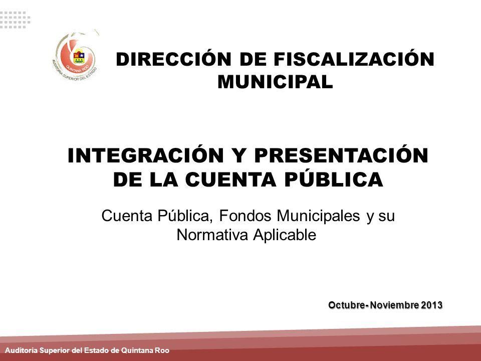 Auditoria Superior del Estado de Quintana Roo INTEGRACIÓN Y PRESENTACIÓN DE LA CUENTA PÚBLICA Octubre- Noviembre 2013 DIRECCIÓN DE FISCALIZACIÓN MUNIC