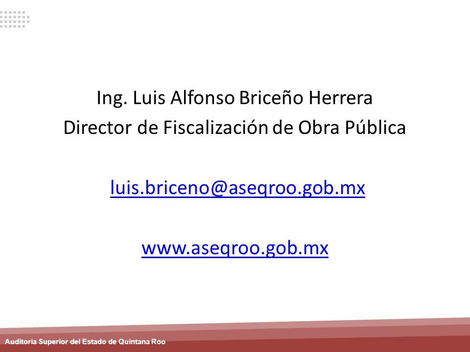 Auditoria Superior del Estado de Quintana Roo Ing. Luis Alfonso Briceño Herrera Director de Fiscalización de Obra Pública luis.briceno@aseqroo.gob.mx