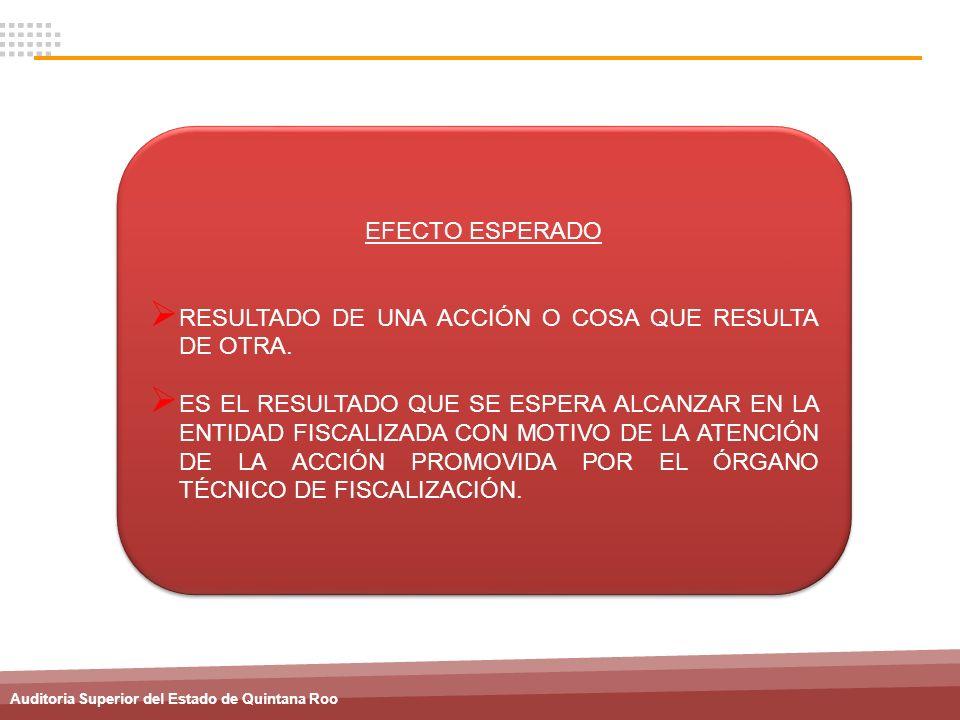 Auditoria Superior del Estado de Quintana Roo EFECTO ESPERADO RESULTADO DE UNA ACCIÓN O COSA QUE RESULTA DE OTRA. ES EL RESULTADO QUE SE ESPERA ALCANZ