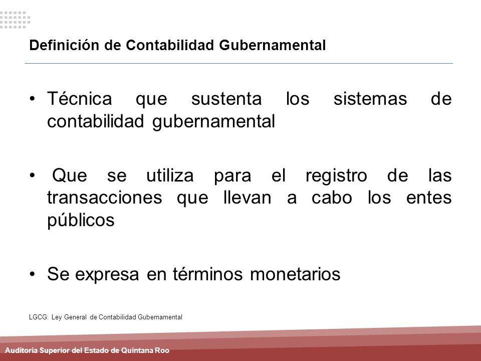 Auditoria Superior del Estado de Quintana Roo Definición de Contabilidad Gubernamental Técnica que sustenta los sistemas de contabilidad gubernamental