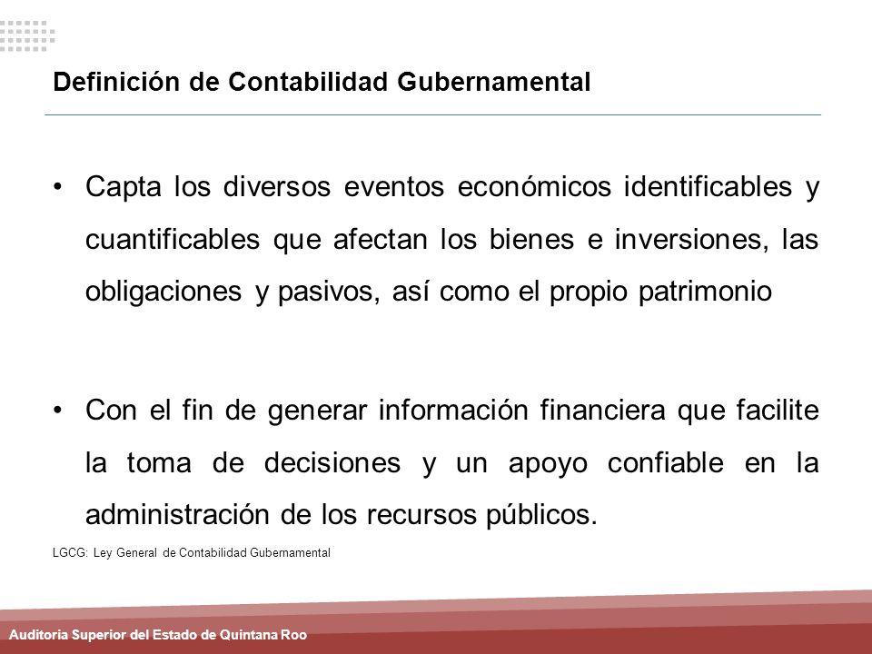 Auditoria Superior del Estado de Quintana Roo Definición de Contabilidad Gubernamental Capta los diversos eventos económicos identificables y cuantifi