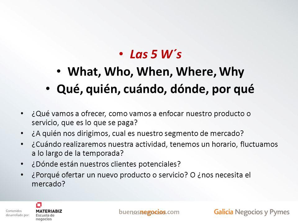 Las 5 W´s What, Who, When, Where, Why Qué, quién, cuándo, dónde, por qué ¿Qué vamos a ofrecer, como vamos a enfocar nuestro producto o servicio, que e