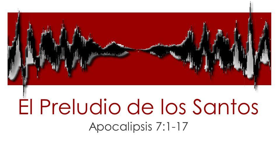El Preludio de los Santos Apocalipsis 7:1-17