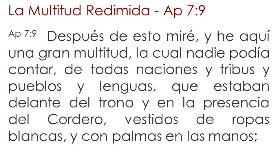 La Multitud Redimida - Ap 7:9 Ap 7:9 Después de esto miré, y he aquí una gran multitud, la cual nadie podía contar, de todas naciones y tribus y puebl