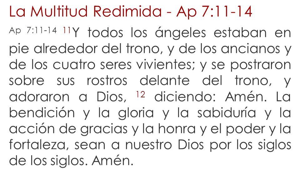 La Multitud Redimida - Ap 7:11-14 Ap 7:11-14 11 Y todos los ángeles estaban en pie alrededor del trono, y de los ancianos y de los cuatro seres vivien