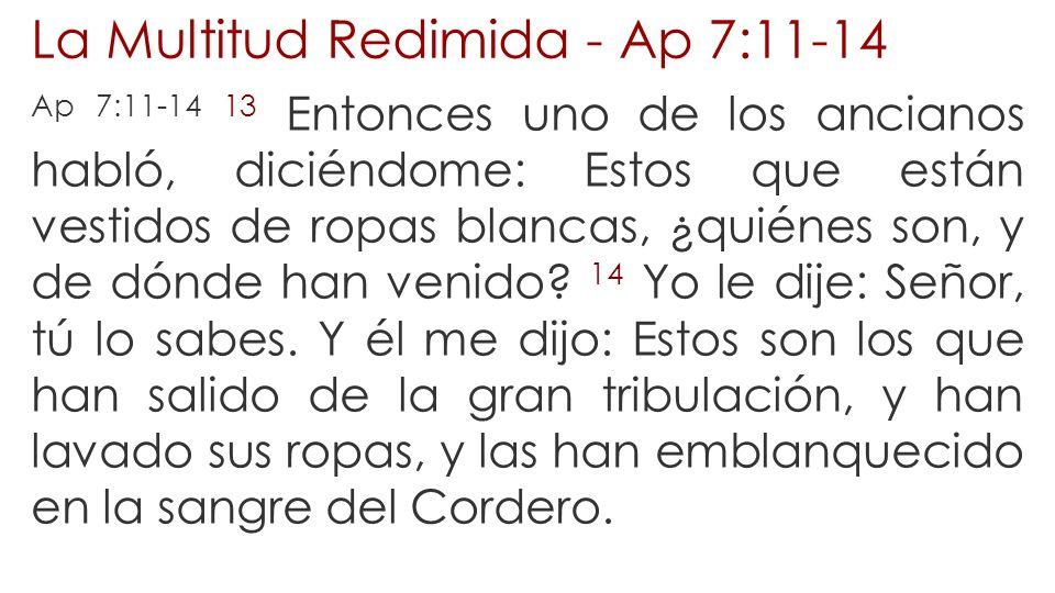 La Multitud Redimida - Ap 7:11-14 Ap 7:11-14 13 Entonces uno de los ancianos habló, diciéndome: Estos que están vestidos de ropas blancas, ¿quiénes so