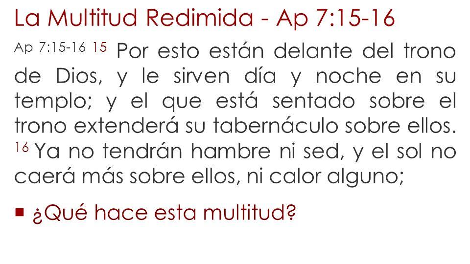 La Multitud Redimida - Ap 7:15-16 Ap 7:15-16 15 Por esto están delante del trono de Dios, y le sirven día y noche en su templo; y el que está sentado