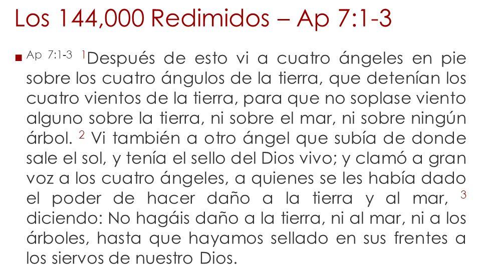 Los 144,000 Redimidos – Ap 7:1-3 Ap 7:1-3 1 Después de esto vi a cuatro ángeles en pie sobre los cuatro ángulos de la tierra, que detenían los cuatro