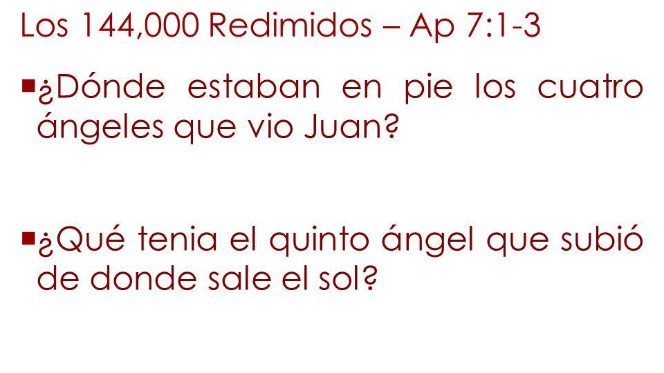 Los 144,000 Redimidos – Ap 7:1-3 ¿Dónde estaban en pie los cuatro ángeles que vio Juan? ¿Qué tenia el quinto ángel que subió de donde sale el sol?