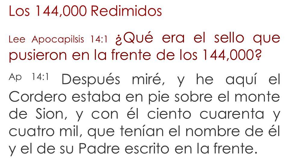 Los 144,000 Redimidos Lee Apocapilsis 14:1 ¿Qué era el sello que pusieron en la frente de los 144,000? Ap 14:1 Después miré, y he aquí el Cordero esta