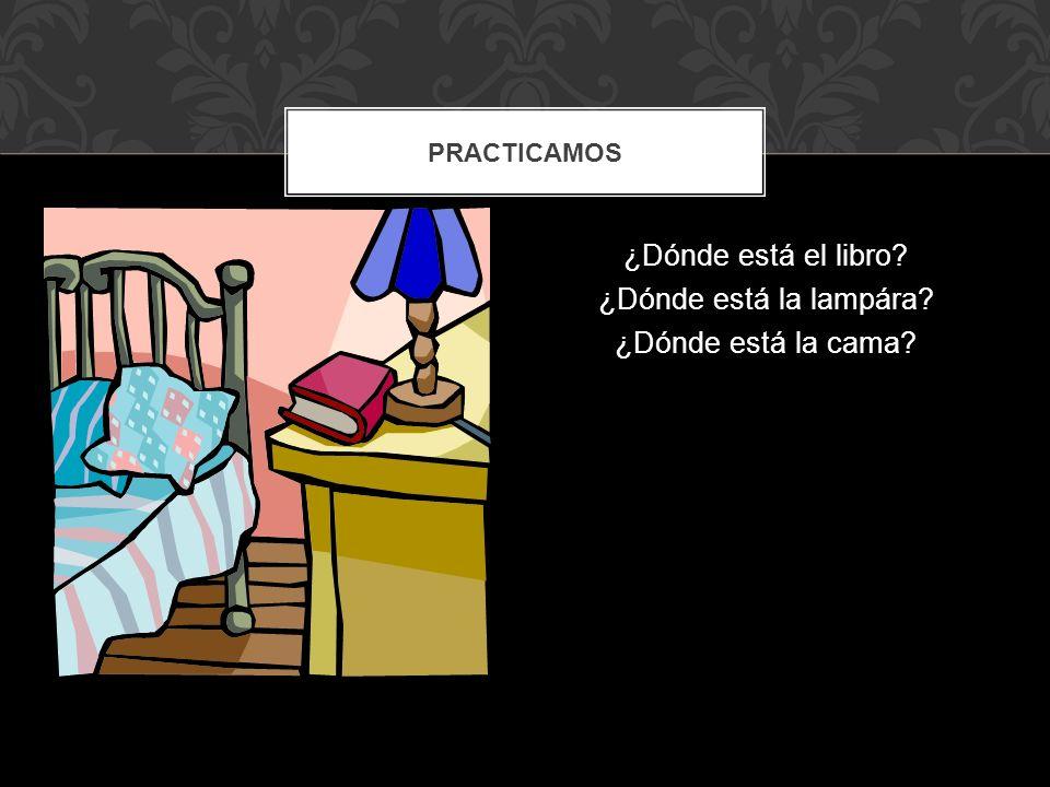 ¿Dónde está el libro? ¿Dónde está la lampára? ¿Dónde está la cama? PRACTICAMOS