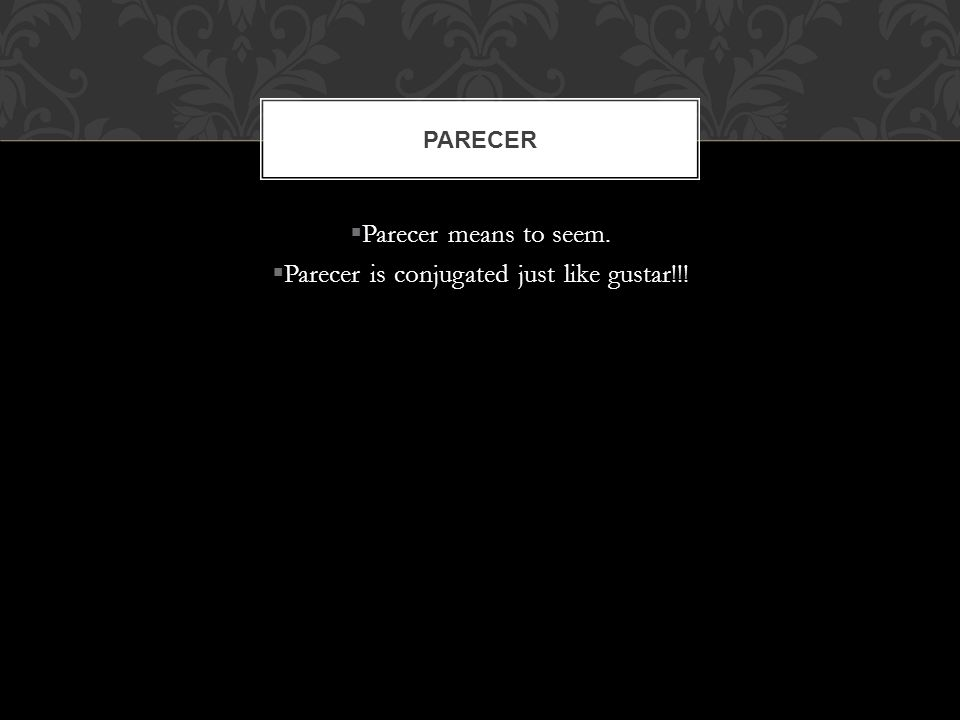 Parecer means to seem. Parecer is conjugated just like gustar!!! PARECER