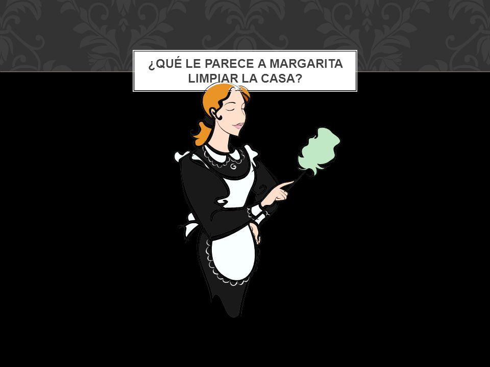 ¿QUÉ LE PARECE A MARGARITA LIMPIAR LA CASA?