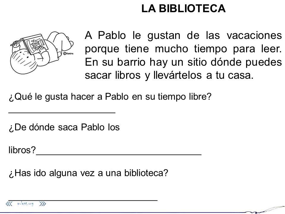 aulapt.org LA BIBLIOTECA A Pablo le gustan de las vacaciones porque tiene mucho tiempo para leer. En su barrio hay un sitio dónde puedes sacar libros