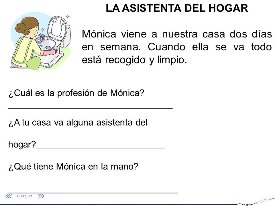 aulapt.org LA ASISTENTA DEL HOGAR Mónica viene a nuestra casa dos días en semana. Cuando ella se va todo está recogido y limpio. ¿Cuál es la profesión