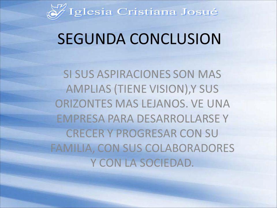 SEGUNDA CONCLUSION SI SUS ASPIRACIONES SON MAS AMPLIAS (TIENE VISION),Y SUS ORIZONTES MAS LEJANOS.