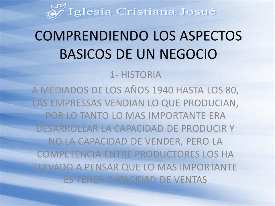 COMPRENDIENDO LOS ASPECTOS BASICOS DE UN NEGOCIO 1- HISTORIA A MEDIADOS DE LOS AÑOS 1940 HASTA LOS 80, LAS EMPRESSAS VENDIAN LO QUE PRODUCIAN, POR LO TANTO LO MAS IMPORTANTE ERA DESARROLLAR LA CAPACIDAD DE PRODUCIR Y NO LA CAPACIDAD DE VENDER, PERO LA COMPETENCIA ENTRE PRODUCTORES LOS HA LLEVADO A PENSAR QUE LO MAS IMPORTANTE ES TENER CAPACIDAD DE VENTAS