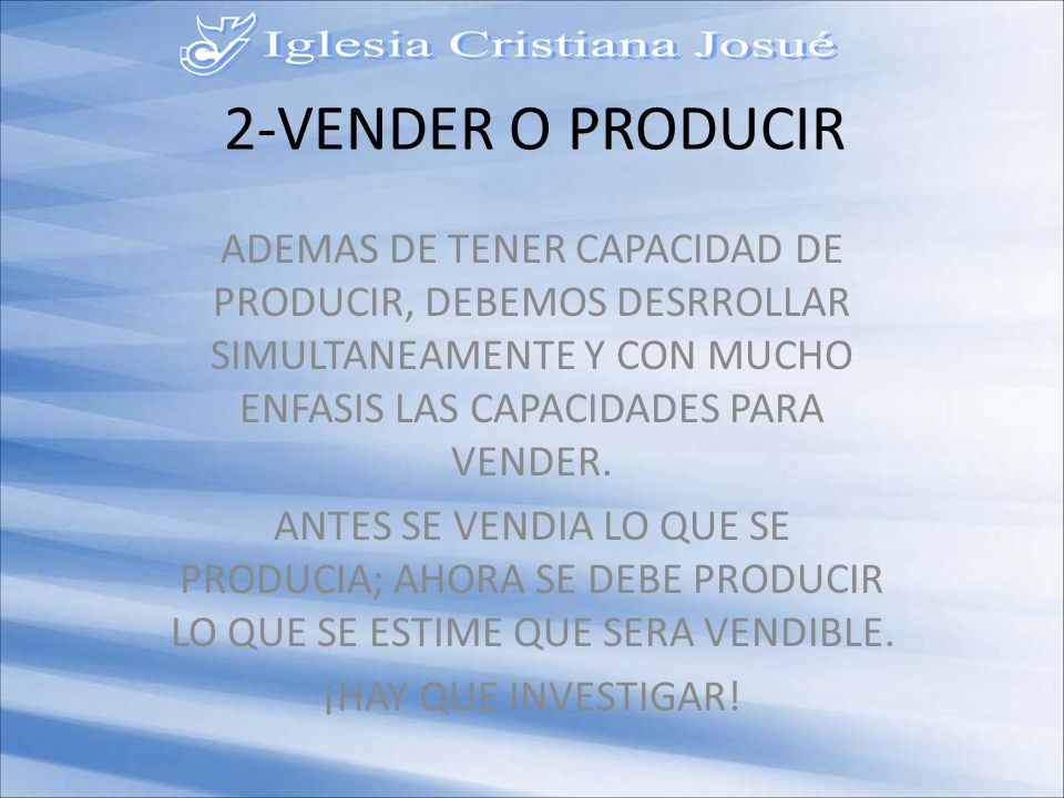 2-VENDER O PRODUCIR ADEMAS DE TENER CAPACIDAD DE PRODUCIR, DEBEMOS DESRROLLAR SIMULTANEAMENTE Y CON MUCHO ENFASIS LAS CAPACIDADES PARA VENDER.