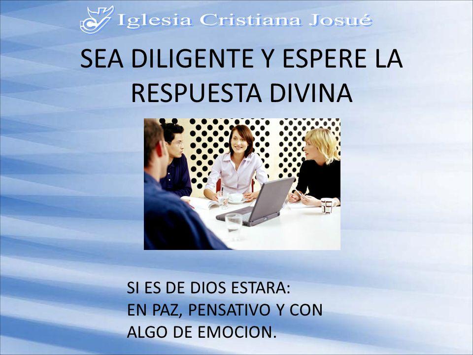 SEA DILIGENTE Y ESPERE LA RESPUESTA DIVINA SI ES DE DIOS ESTARA: EN PAZ, PENSATIVO Y CON ALGO DE EMOCION.
