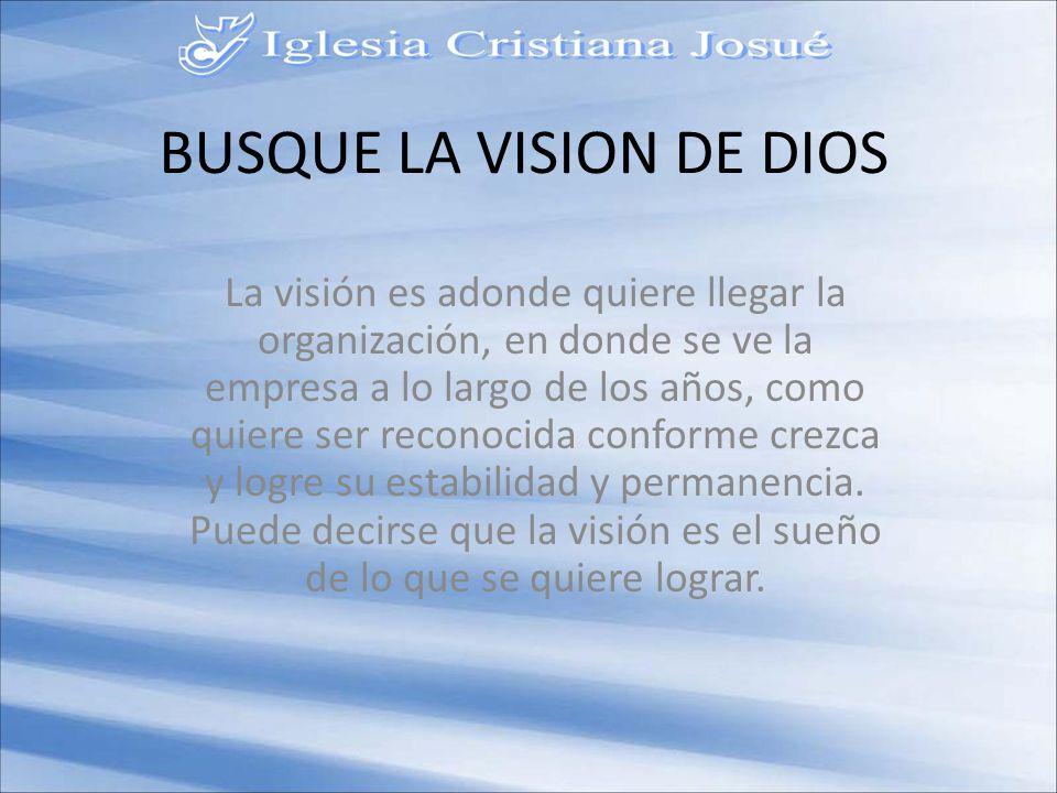 BUSQUE LA VISION DE DIOS La visión es adonde quiere llegar la organización, en donde se ve la empresa a lo largo de los años, como quiere ser reconocida conforme crezca y logre su estabilidad y permanencia.