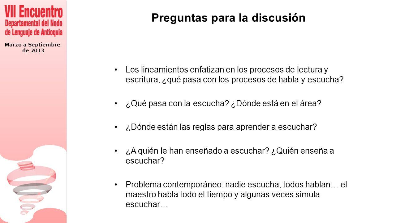 Marzo a Septiembre de 2013 Preguntas para la discusión Los lineamientos enfatizan en los procesos de lectura y escritura, ¿qué pasa con los procesos de habla y escucha.