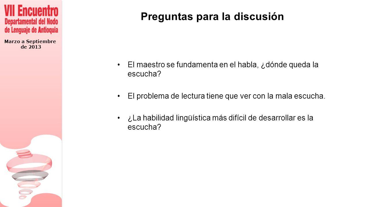 Marzo a Septiembre de 2013 Preguntas para la discusión El maestro se fundamenta en el habla, ¿dónde queda la escucha.