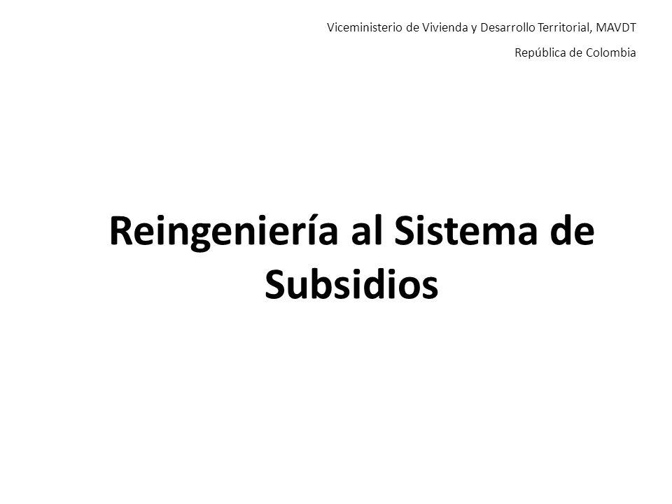 Viceministerio de Vivienda y Desarrollo Territorial, MAVDT República de Colombia Reingeniería al Sistema de Subsidios