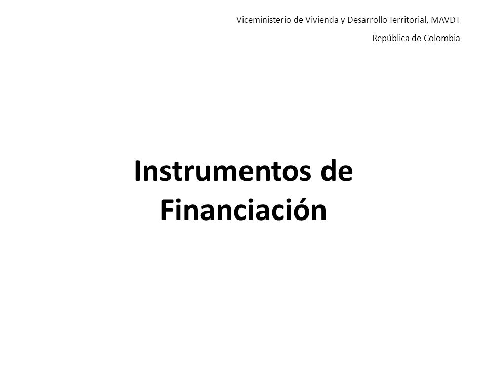 Viceministerio de Vivienda y Desarrollo Territorial, MAVDT República de Colombia Instrumentos de Financiación