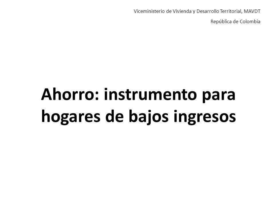 Viceministerio de Vivienda y Desarrollo Territorial, MAVDT República de Colombia Ahorro: instrumento para hogares de bajos ingresos