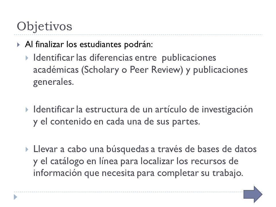 Objetivos Al finalizar los estudiantes podrán: Identificar las diferencias entre publicaciones académicas (Scholary o Peer Review) y publicaciones generales.