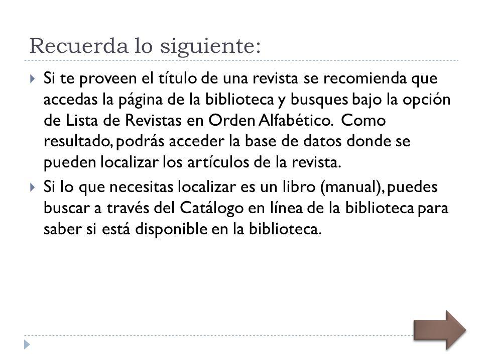 Recuerda lo siguiente: Si te proveen el título de una revista se recomienda que accedas la página de la biblioteca y busques bajo la opción de Lista de Revistas en Orden Alfabético.